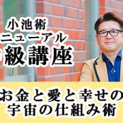 【東京 3月25・26日】小池術・リニューアル中級講座 「お金と愛と幸せの宇宙の仕組み術」開催のお知らせ
